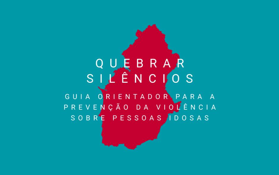 Quebrar silêncios: Guia orientador para a prevenção da violência sobre pessoas idosas